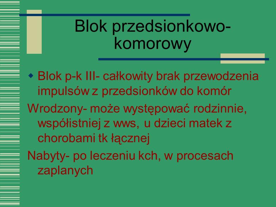 Blok przedsionkowo- komorowy  Blok p-k III- całkowity brak przewodzenia impulsów z przedsionków do komór Wrodzony- może występować rodzinnie, współis