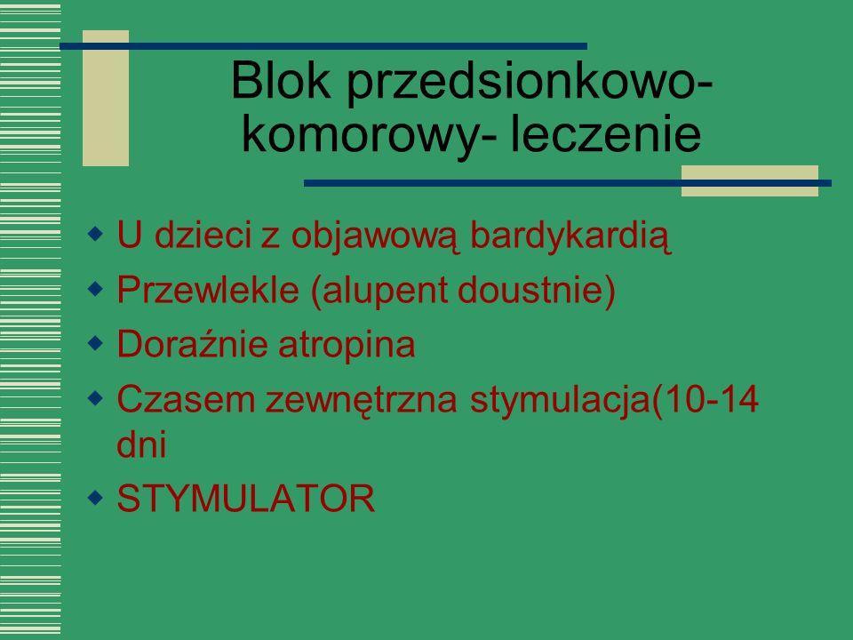 Blok przedsionkowo- komorowy- leczenie  U dzieci z objawową bardykardią  Przewlekle (alupent doustnie)  Doraźnie atropina  Czasem zewnętrzna stymu