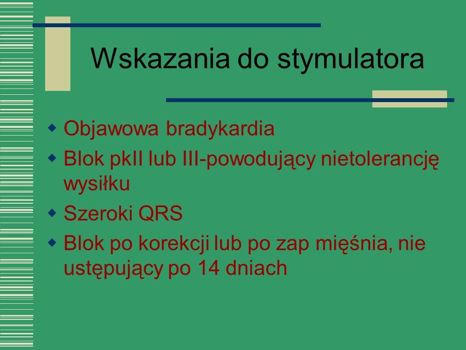 Wskazania do stymulatora  Objawowa bradykardia  Blok pkII lub III-powodujący nietolerancję wysiłku  Szeroki QRS  Blok po korekcji lub po zap mięśn