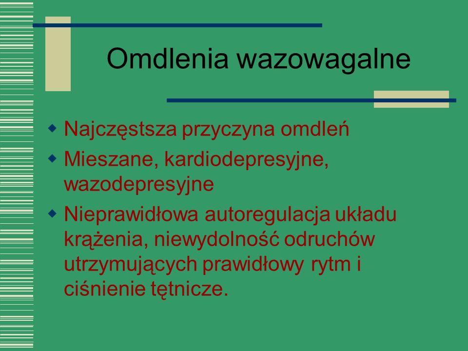 Omdlenia wazowagalne  Najczęstsza przyczyna omdleń  Mieszane, kardiodepresyjne, wazodepresyjne  Nieprawidłowa autoregulacja układu krążenia, niewyd