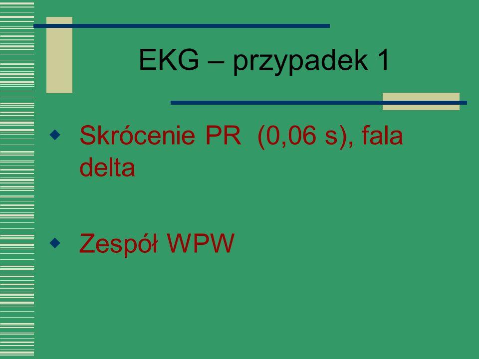EKG – przypadek 1  Skrócenie PR (0,06 s), fala delta  Zespół WPW