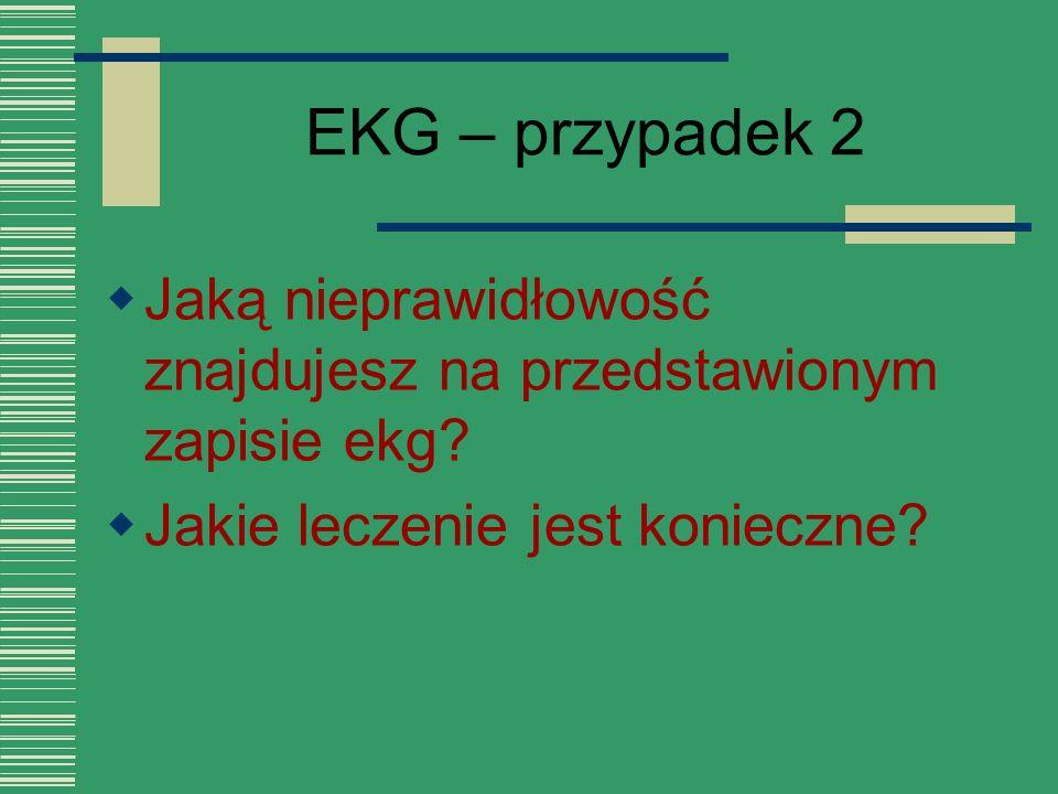 EKG – przypadek 2  Jaką nieprawidłowość znajdujesz na przedstawionym zapisie ekg?  Jakie leczenie jest konieczne?