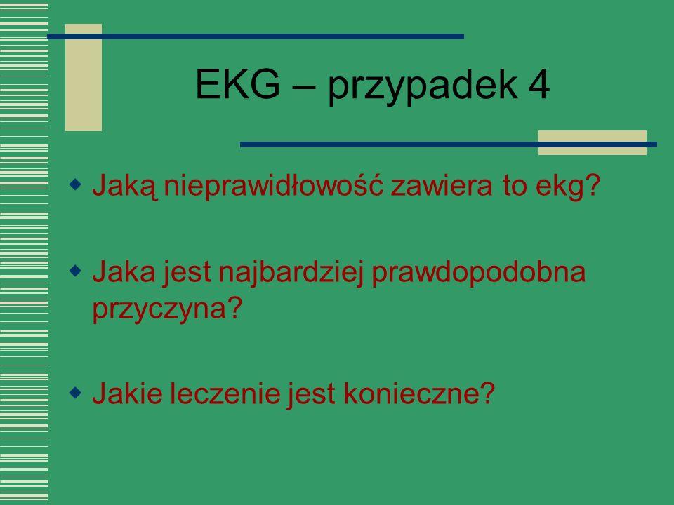 EKG – przypadek 4  Jaką nieprawidłowość zawiera to ekg?  Jaka jest najbardziej prawdopodobna przyczyna?  Jakie leczenie jest konieczne?