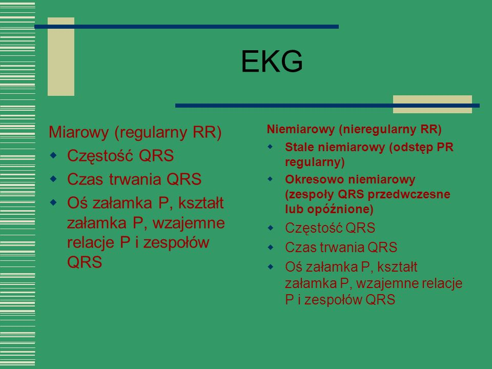 EKG Miarowy (regularny RR)  Częstość QRS  Czas trwania QRS  Oś załamka P, kształt załamka P, wzajemne relacje P i zespołów QRS Niemiarowy (nieregul