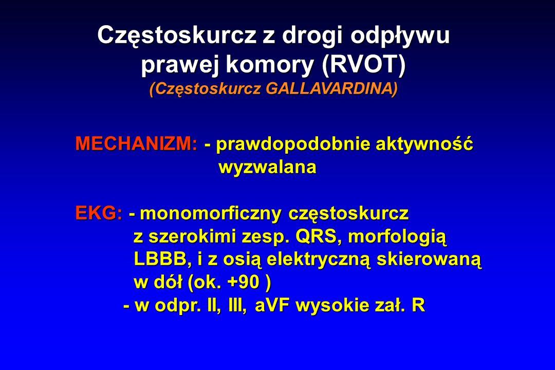 Częstoskurcz z drogi odpływu prawej komory (RVOT) (Częstoskurcz GALLAVARDINA) MECHANIZM: - prawdopodobnie aktywność wyzwalana wyzwalana EKG: - monomorficzny częstoskurcz z szerokimi zesp.