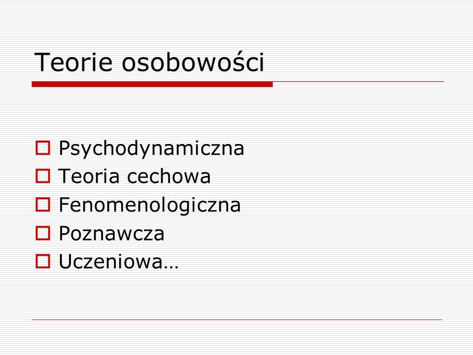 Teorie osobowości  Psychodynamiczna  Teoria cechowa  Fenomenologiczna  Poznawcza  Uczeniowa…