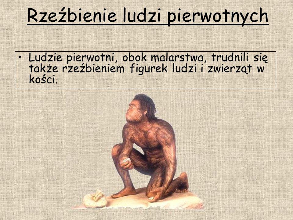 Rzeźbienie ludzi pierwotnych Ludzie pierwotni, obok malarstwa, trudnili się także rzeźbieniem figurek ludzi i zwierząt w kości.