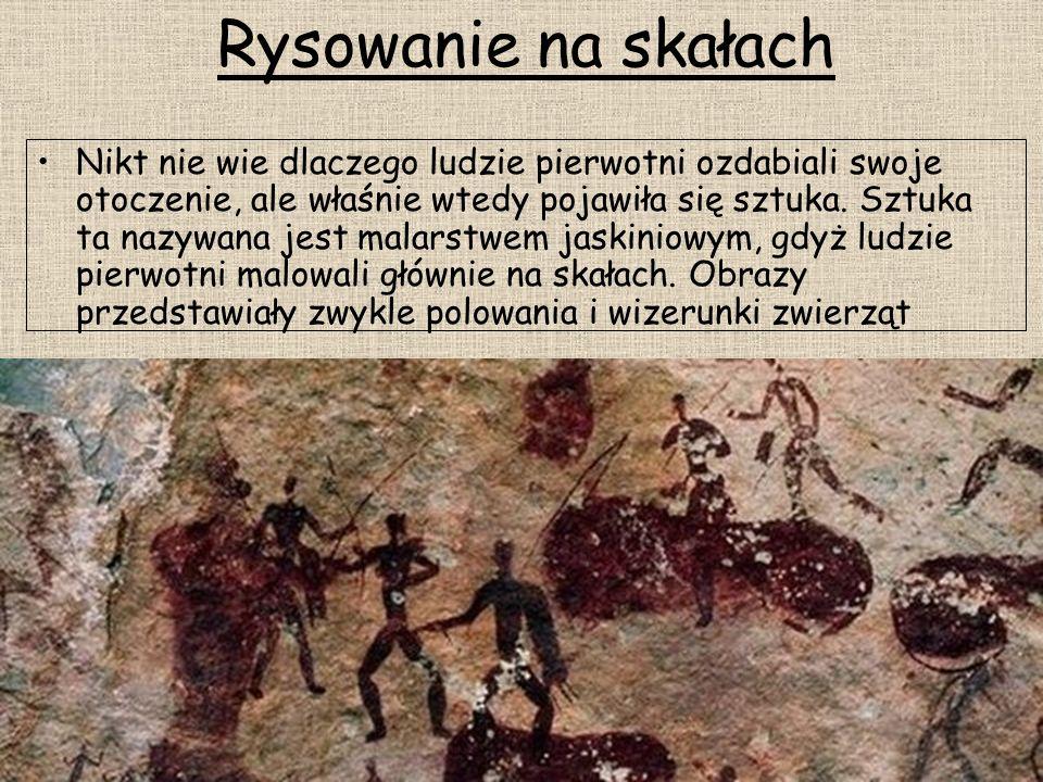 Rysowanie na skałach Nikt nie wie dlaczego ludzie pierwotni ozdabiali swoje otoczenie, ale właśnie wtedy pojawiła się sztuka. Sztuka ta nazywana jest