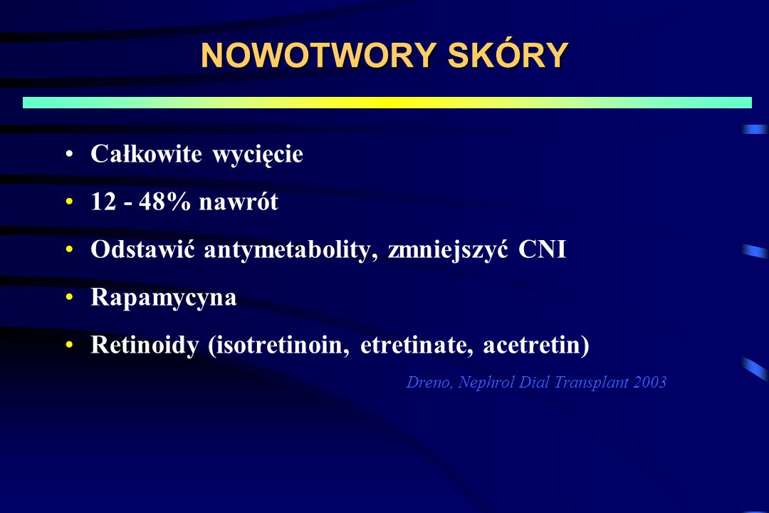 NOWOTWORY SKÓRY Całkowite wycięcie 12 - 48% nawrót Odstawić antymetabolity, zmniejszyć CNI Rapamycyna Retinoidy (isotretinoin, etretinate, acetretin) Dreno, Nephrol Dial Transplant 2003