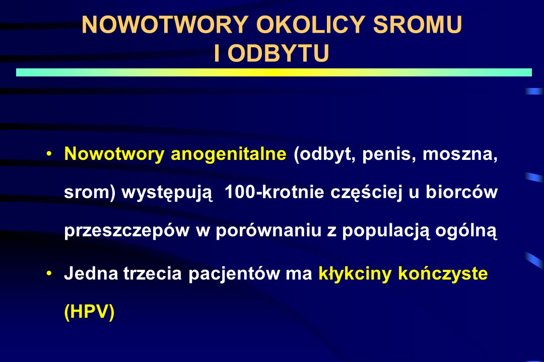 NOWOTWORY OKOLICY SROMU I ODBYTU Nowotwory anogenitalne (odbyt, penis, moszna, srom) występują 100-krotnie częściej u biorców przeszczepów w porównani