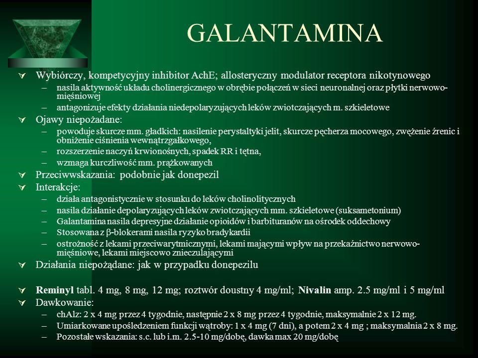 GALANTAMINA  Wybiórczy, kompetycyjny inhibitor AchE; allosteryczny modulator receptora nikotynowego –nasila aktywność układu cholinergicznego w obrębie połączeń w sieci neuronalnej oraz płytki nerwowo- mięśniowej –antagonizuje efekty działania niedepolaryzujących leków zwiotczających m.
