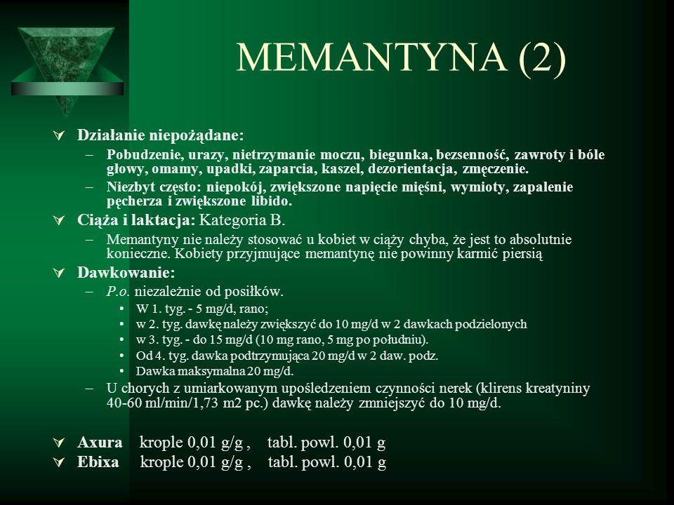 MEMANTYNA (2)  Działanie niepożądane: –Pobudzenie, urazy, nietrzymanie moczu, biegunka, bezsenność, zawroty i bóle głowy, omamy, upadki, zaparcia, kaszel, dezorientacja, zmęczenie.