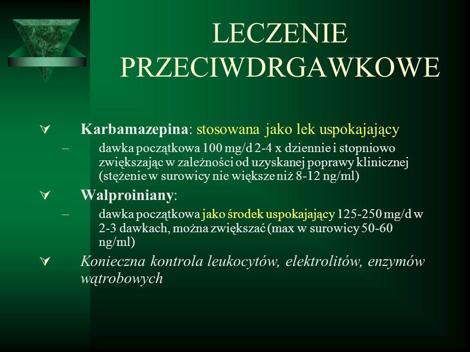 LECZENIE PRZECIWDRGAWKOWE  Karbamazepina: stosowana jako lek uspokajający –dawka początkowa 100 mg/d 2-4 x dziennie i stopniowo zwiększając w zależności od uzyskanej poprawy klinicznej (stężenie w surowicy nie większe niż 8-12 ng/ml)  Walproiniany: –dawka początkowa jako środek uspokajający 125-250 mg/d w 2-3 dawkach, można zwiększać (max w surowicy 50-60 ng/ml)  Konieczna kontrola leukocytów, elektrolitów, enzymów wątrobowych