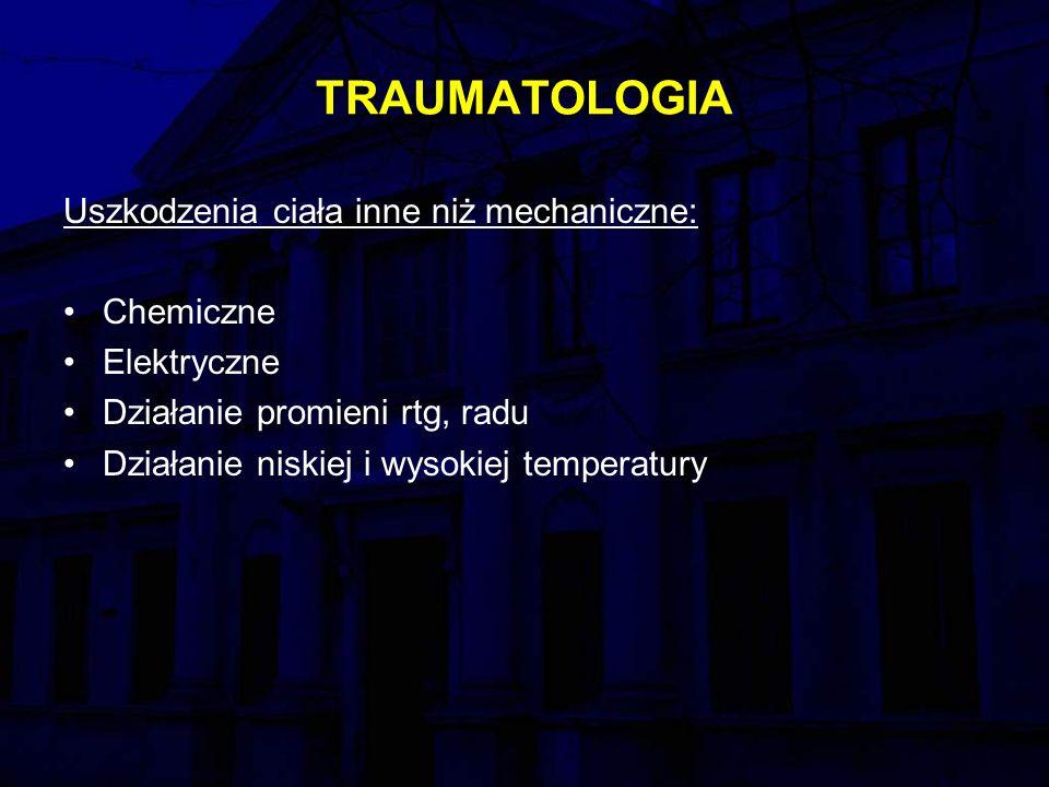 TRAUMATOLOGIA Uszkodzenia ciała inne niż mechaniczne: Chemiczne Elektryczne Działanie promieni rtg, radu Działanie niskiej i wysokiej temperatury