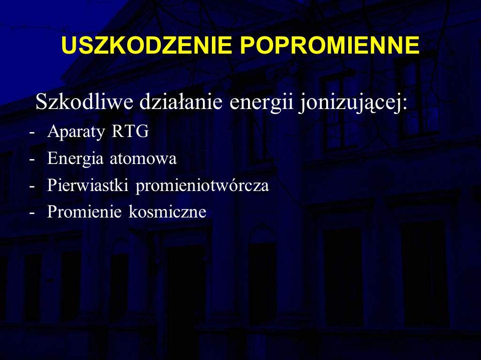 USZKODZENIE POPROMIENNE Szkodliwe działanie energii jonizującej: -Aparaty RTG -Energia atomowa -Pierwiastki promieniotwórcza -Promienie kosmiczne
