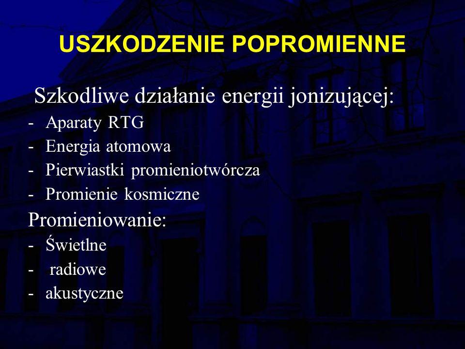 USZKODZENIE POPROMIENNE Szkodliwe działanie energii jonizującej: -Aparaty RTG -Energia atomowa -Pierwiastki promieniotwórcza -Promienie kosmiczne Promieniowanie: -Świetlne - radiowe -akustyczne