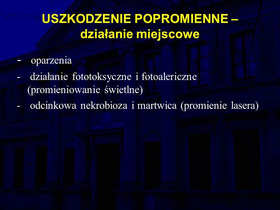 USZKODZENIE POPROMIENNE – działanie miejscowe - oparzenia - działanie fototoksyczne i fotoalericzne (promieniowanie świetlne) - odcinkowa nekrobioza i martwica (promienie lasera)