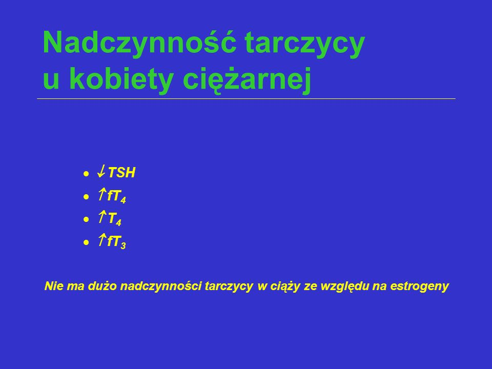 Nadczynność tarczycy u kobiety ciężarnej  TSH  fT 4  T 4  fT 3 Nie ma dużo nadczynności tarczycy w ciąży ze względu na estrogeny