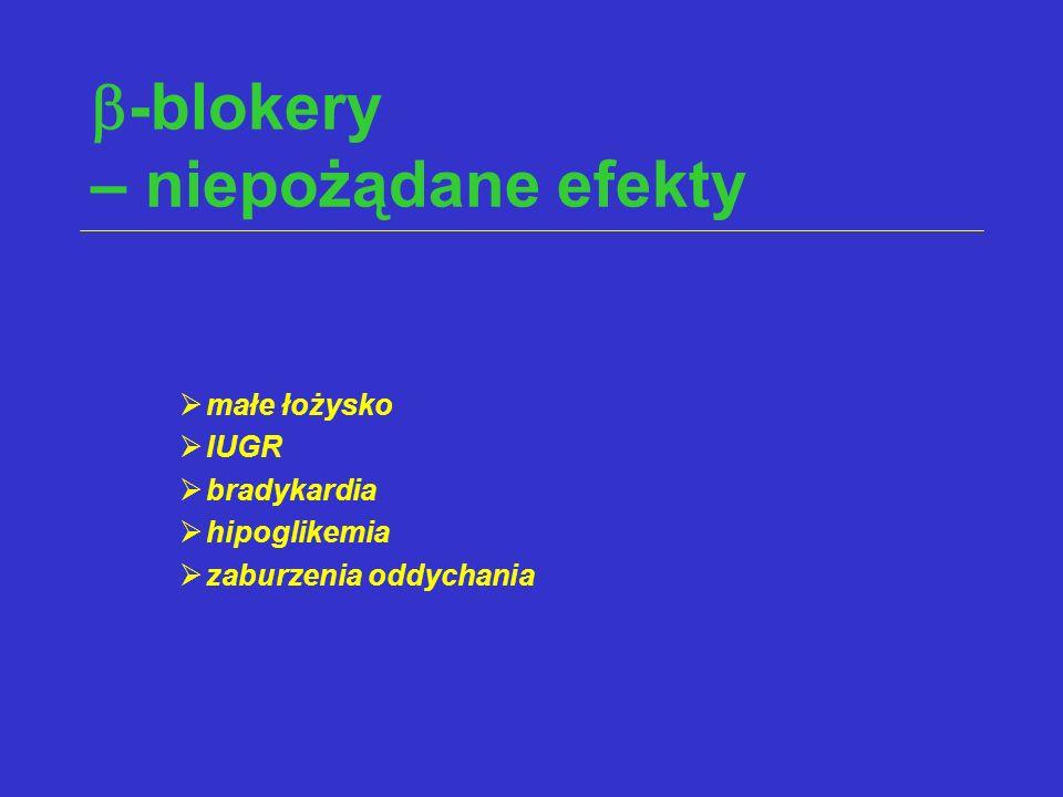  -blokery – niepożądane efekty  małe łożysko  IUGR  bradykardia  hipoglikemia  zaburzenia oddychania