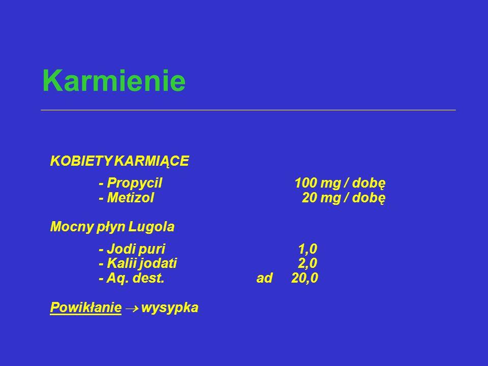 Karmienie KOBIETY KARMIĄCE - Propycil100 mg / dobę - Metizol 20 mg / dobę Mocny płyn Lugola - Jodi puri 1,0 - Kalii jodati 2,0 - Aq. dest. ad 20,0 Pow