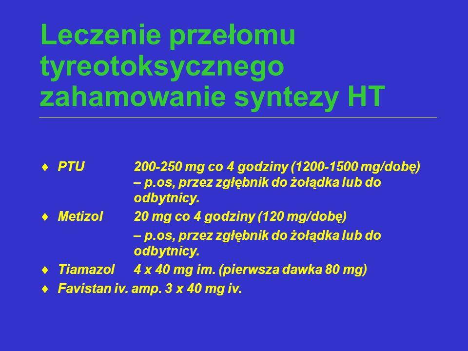 Leczenie przełomu tyreotoksycznego zahamowanie syntezy HT  PTU 200-250 mg co 4 godziny (1200-1500 mg/dobę) – p.os, przez zgłębnik do żołądka lub do o