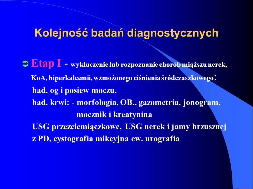 Kolejność badań diagnostycznych Ü Etap I - wykluczenie lub rozpoznanie chorób miąższu nerek, KoA, hiperkalcemii, wzmożonego ciśnienia śródczaszkowego