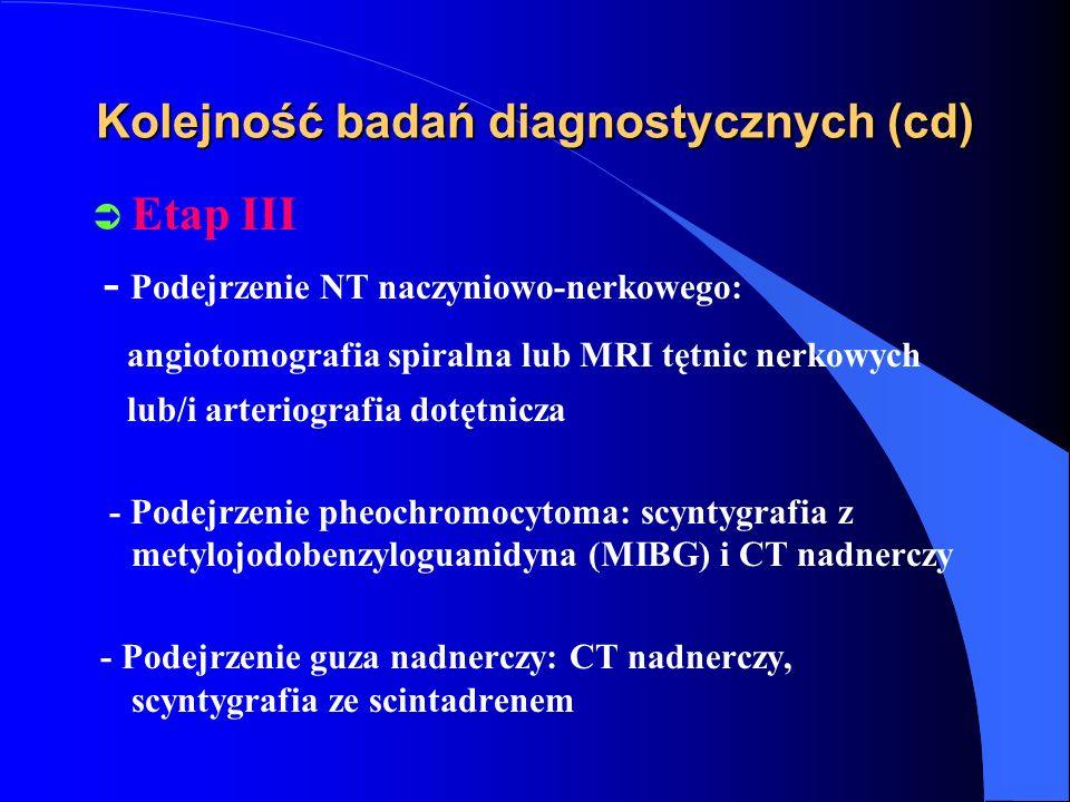 Kolejność badań diagnostycznych (cd) Ü Etap III - Podejrzenie NT naczyniowo-nerkowego: angiotomografia spiralna lub MRI tętnic nerkowych lub/i arteriografia dotętnicza - Podejrzenie pheochromocytoma: scyntygrafia z metylojodobenzyloguanidyna (MIBG) i CT nadnerczy - Podejrzenie guza nadnerczy: CT nadnerczy, scyntygrafia ze scintadrenem