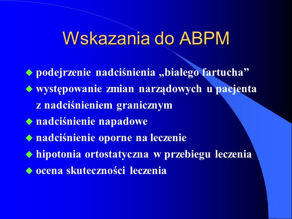 """Wskazania do ABPM u podejrzenie nadciśnienia """"białego fartucha u występowanie zmian narządowych u pacjenta z nadciśnieniem granicznym u nadciśnienie napadowe u nadciśnienie oporne na leczenie u hipotonia ortostatyczna w przebiegu leczenia u ocena skuteczności leczenia"""