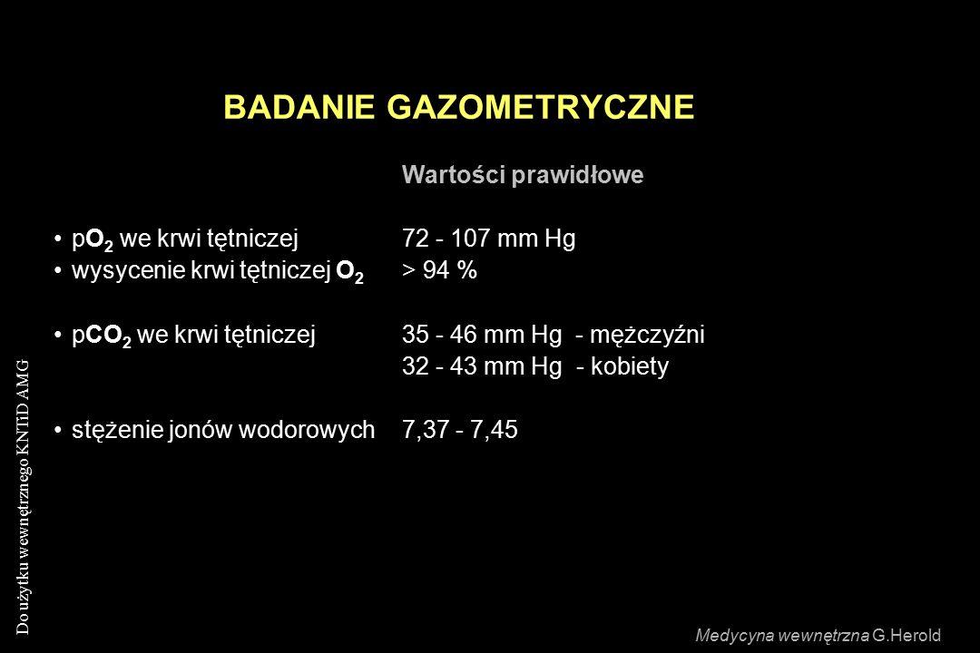 Do użytku wewnętrznego KNTiD AMG BADANIE GAZOMETRYCZNE Wartości prawidłowe pO 2 we krwi tętniczej72 - 107 mm Hg wysycenie krwi tętniczej O 2 > 94 % pCO 2 we krwi tętniczej35 - 46 mm Hg - mężczyźni 32 - 43 mm Hg- kobiety stężenie jonów wodorowych 7,37 - 7,45 Medycyna wewnętrzna G.Herold