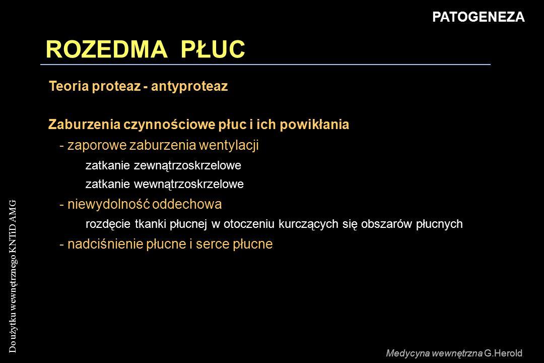 Do użytku wewnętrznego KNTiD AMG Medycyna wewnętrzna G.Herold ROZEDMA PŁUC PATOGENEZA Teoria proteaz - antyproteaz Zaburzenia czynnościowe płuc i ich powikłania - zaporowe zaburzenia wentylacji zatkanie zewnątrzoskrzelowe zatkanie wewnątrzoskrzelowe - niewydolność oddechowa rozdęcie tkanki płucnej w otoczeniu kurczących się obszarów płucnych - nadciśnienie płucne i serce płucne Medycyna wewnętrzna G.Herold