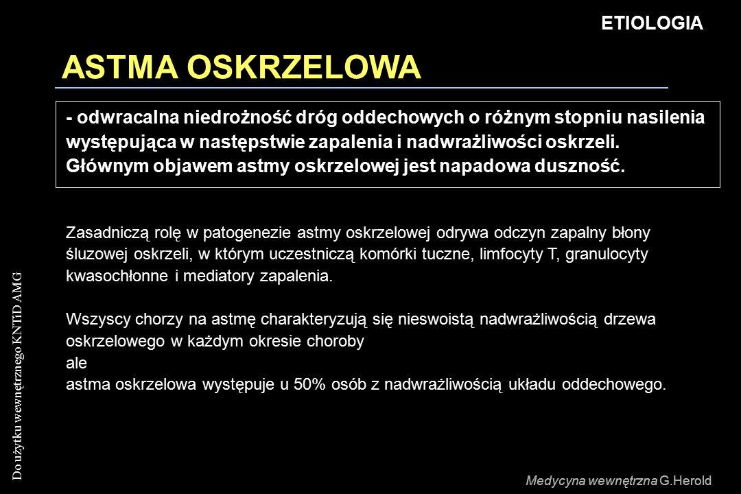 Do użytku wewnętrznego KNTiD AMG Medycyna wewnętrzna G.Herold ASTMA OSKRZELOWA ETIOLOGIA Medycyna wewnętrzna G.Herold - odwracalna niedrożność dróg oddechowych o różnym stopniu nasilenia występująca w następstwie zapalenia i nadwrażliwości oskrzeli.