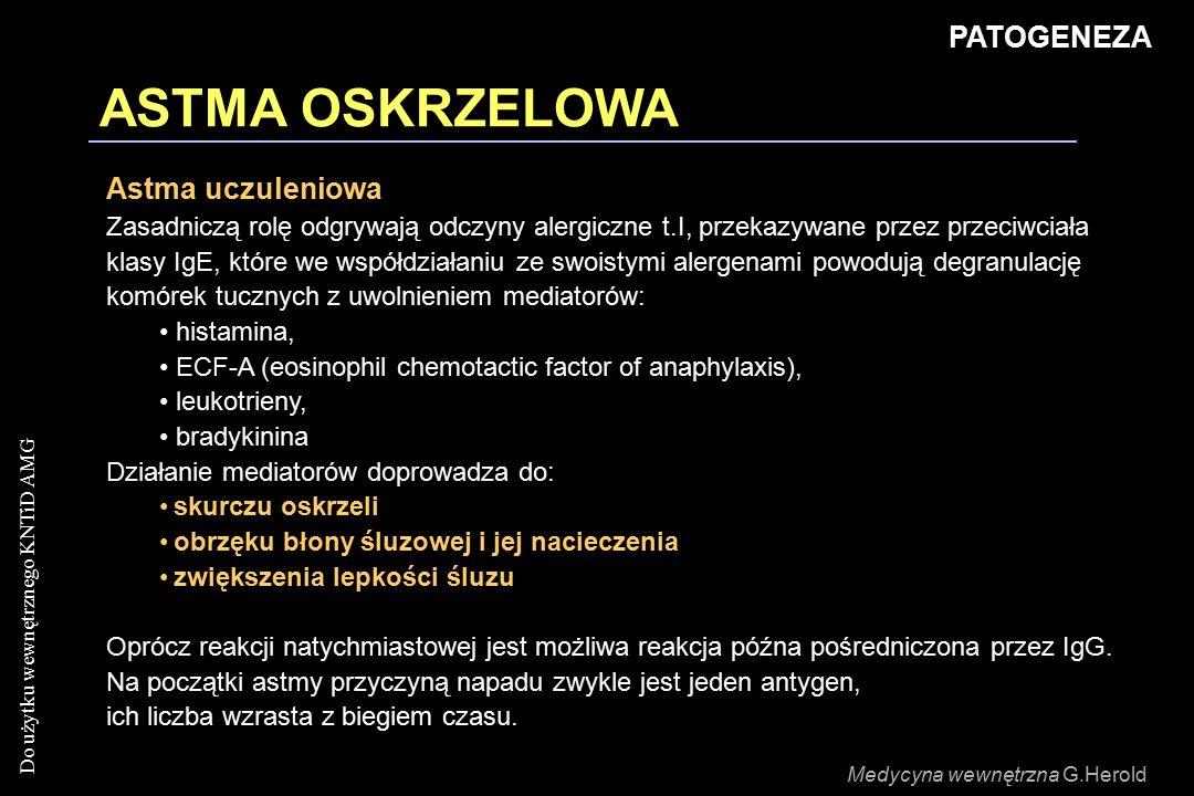 Do użytku wewnętrznego KNTiD AMG ASTMA OSKRZELOWA PATOGENEZA Astma uczuleniowa Zasadniczą rolę odgrywają odczyny alergiczne t.I, przekazywane przez przeciwciała klasy IgE, które we współdziałaniu ze swoistymi alergenami powodują degranulację komórek tucznych z uwolnieniem mediatorów: histamina, ECF-A (eosinophil chemotactic factor of anaphylaxis), leukotrieny, bradykinina Działanie mediatorów doprowadza do: skurczu oskrzeli obrzęku błony śluzowej i jej nacieczenia zwiększenia lepkości śluzu Oprócz reakcji natychmiastowej jest możliwa reakcja późna pośredniczona przez IgG.