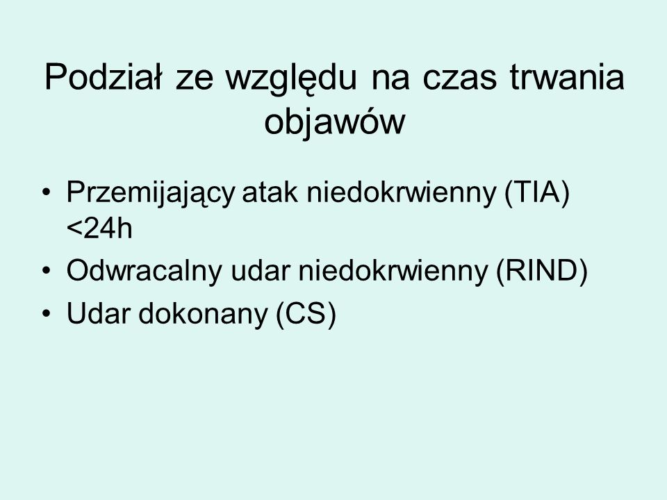 Podział ze względu na czas trwania objawów Przemijający atak niedokrwienny (TIA) <24h Odwracalny udar niedokrwienny (RIND) Udar dokonany (CS)