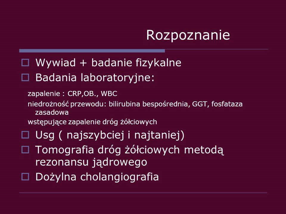 Rozpoznanie  Wywiad + badanie fizykalne  Badania laboratoryjne: zapalenie : CRP,OB., WBC niedrożność przewodu: bilirubina bespośrednia, GGT, fosfata