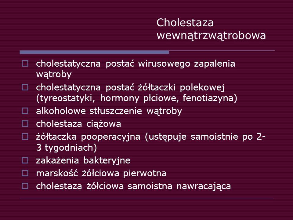 Cholestaza wewnątrzwątrobowa  cholestatyczna postać wirusowego zapalenia wątroby  cholestatyczna postać żółtaczki polekowej (tyreostatyki, hormony p