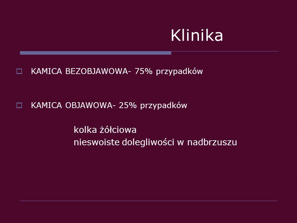 Klinika  KAMICA BEZOBJAWOWA- 75% przypadków  KAMICA OBJAWOWA- 25% przypadków kolka żółciowa nieswoiste dolegliwości w nadbrzuszu
