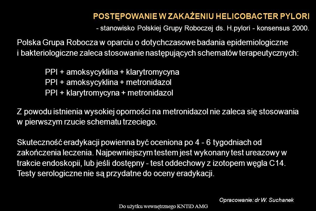 Do użytku wewnętrznego KNTiD AMG Polska Grupa Robocza w oparciu o dotychczasowe badania epidemiologiczne i bakteriologiczne zaleca stosowanie następujących schematów terapeutycznych: PPI + amoksycyklina + klarytromycyna PPI + amoksycyklina + metronidazol PPI + klarytromycyna + metronidazol Z powodu istnienia wysokiej oporności na metronidazol nie zaleca się stosowania w pierwszym rzucie schematu trzeciego.