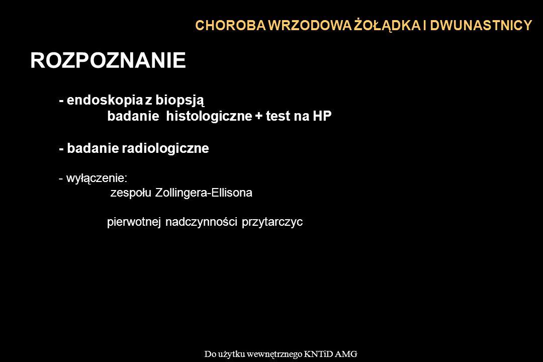 Do użytku wewnętrznego KNTiD AMG CHOROBA WRZODOWA ŻOŁĄDKA I DWUNASTNICY ROZPOZNANIE - endoskopia z biopsją badanie histologiczne + test na HP - badanie radiologiczne - wyłączenie: zespołu Zollingera-Ellisona pierwotnej nadczynności przytarczyc