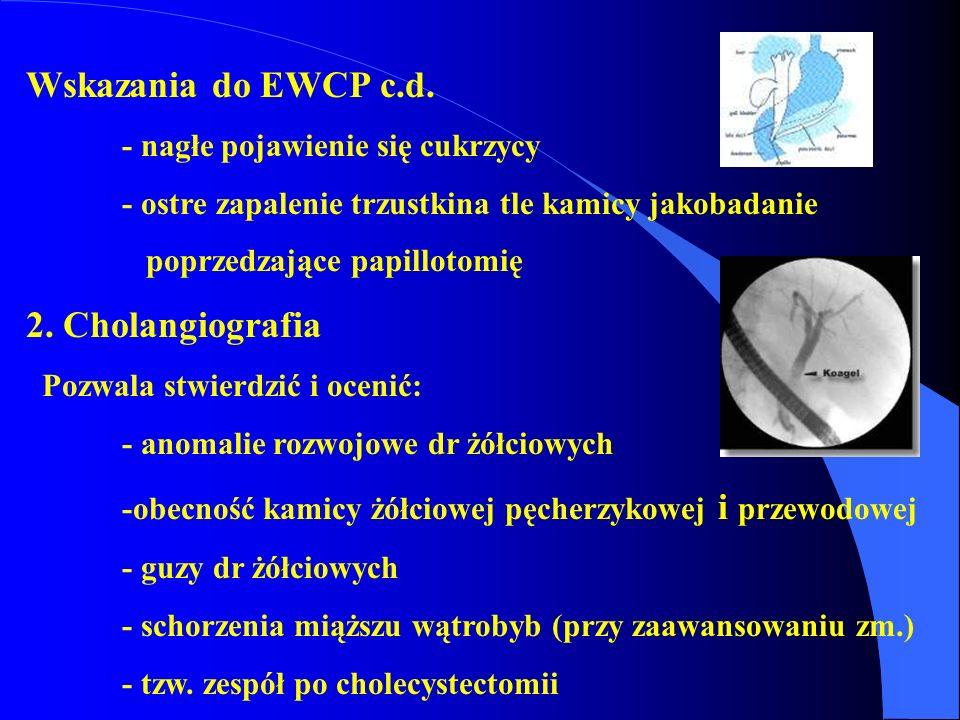 Wskazania do EWCP c.d. - nagłe pojawienie się cukrzycy - ostre zapalenie trzustkina tle kamicy jakobadanie poprzedzające papillotomię 2. Cholangiograf