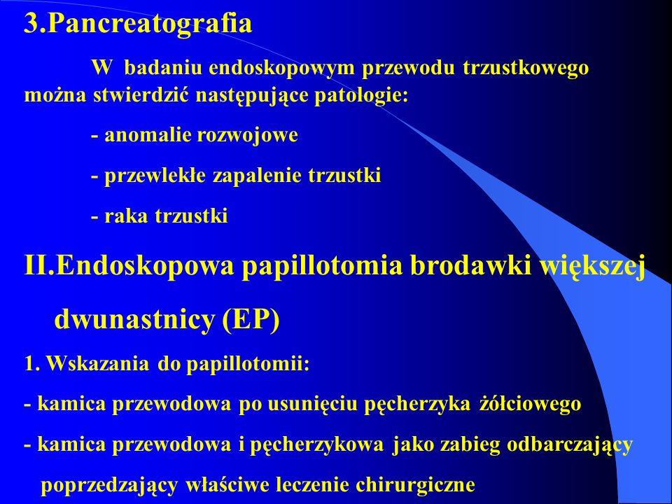 3.Pancreatografia W badaniu endoskopowym przewodu trzustkowego można stwierdzić następujące patologie: - anomalie rozwojowe - przewlekłe zapalenie trz