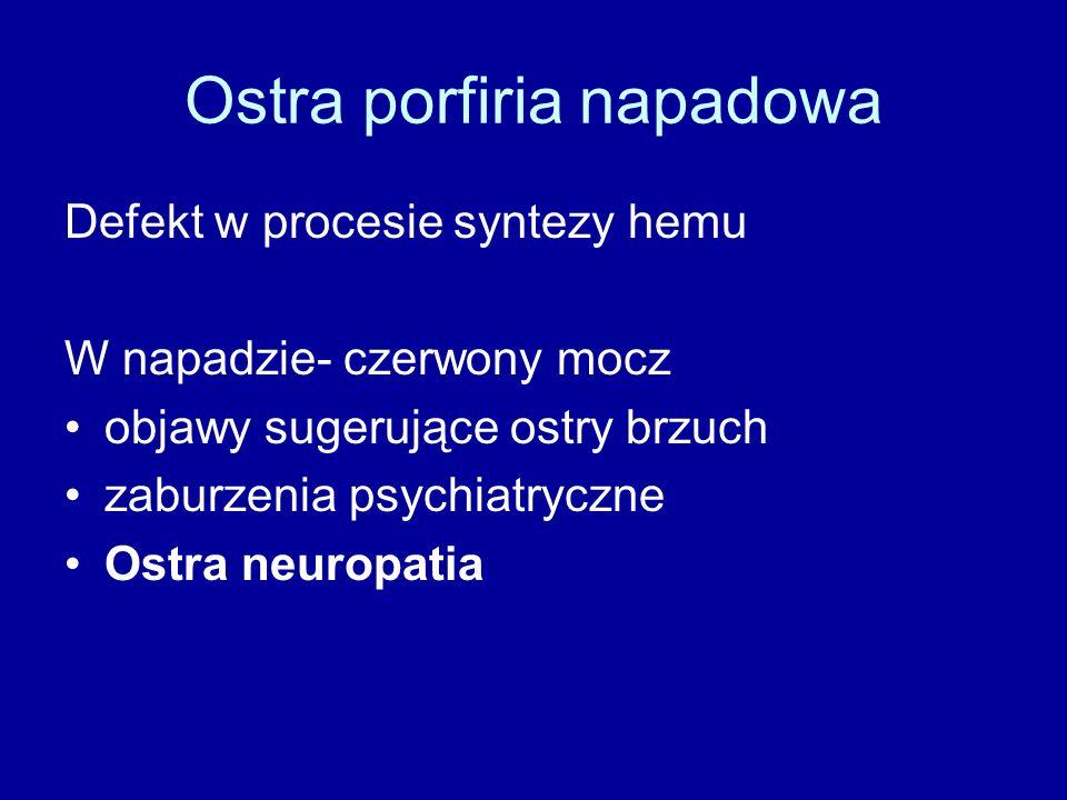 Ostra porfiria napadowa Defekt w procesie syntezy hemu W napadzie- czerwony mocz objawy sugerujące ostry brzuch zaburzenia psychiatryczne Ostra neuropatia