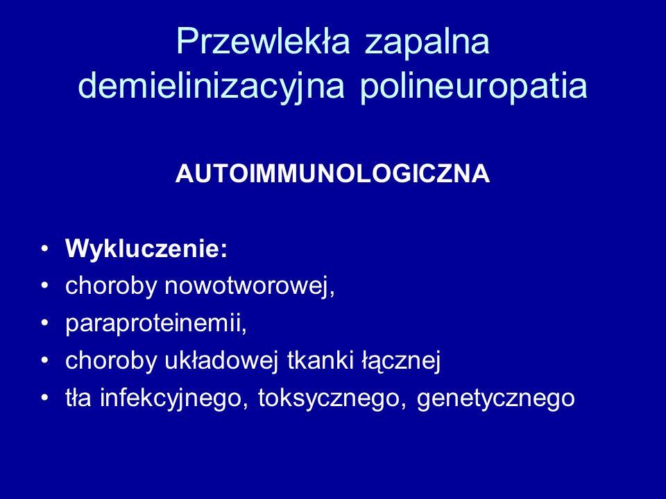 Przewlekła zapalna demielinizacyjna polineuropatia AUTOIMMUNOLOGICZNA Wykluczenie: choroby nowotworowej, paraproteinemii, choroby układowej tkanki łącznej tła infekcyjnego, toksycznego, genetycznego