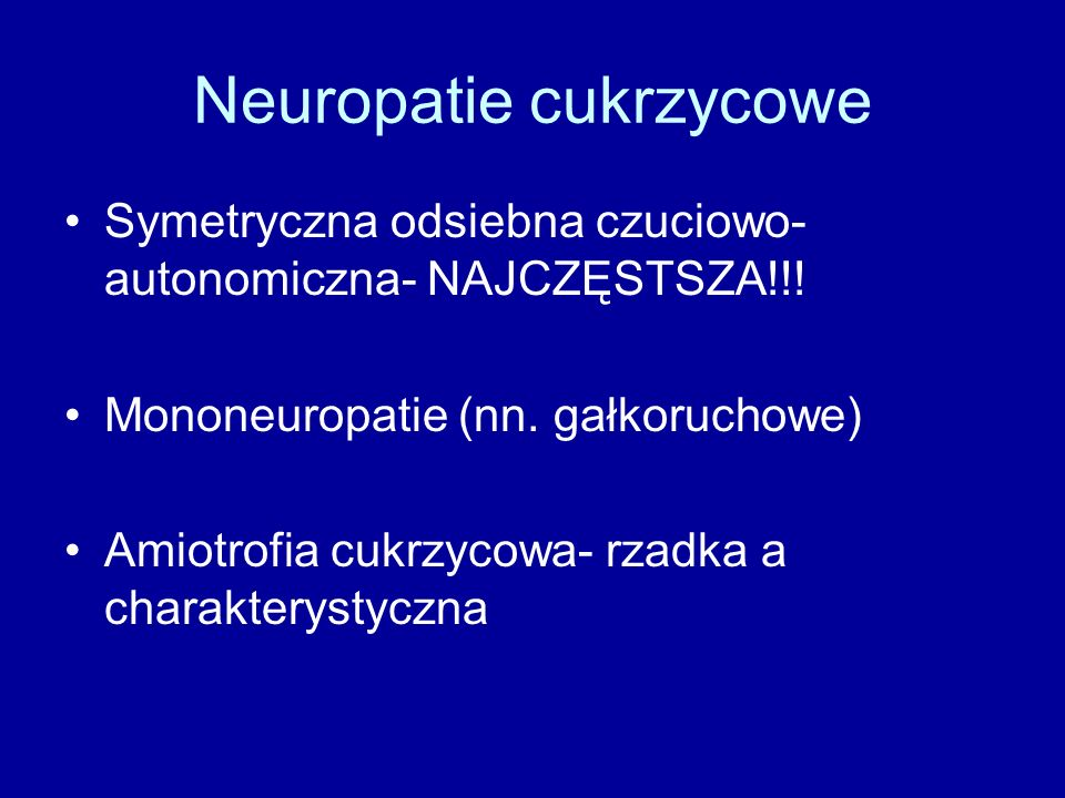 Neuropatie cukrzycowe Symetryczna odsiebna czuciowo- autonomiczna- NAJCZĘSTSZA!!! Mononeuropatie (nn. gałkoruchowe) Amiotrofia cukrzycowa- rzadka a ch