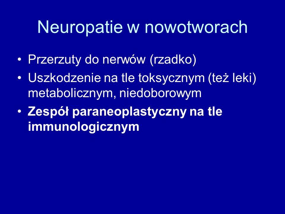 Neuropatie w nowotworach Przerzuty do nerwów (rzadko) Uszkodzenie na tle toksycznym (też leki) metabolicznym, niedoborowym Zespół paraneoplastyczny na tle immunologicznym