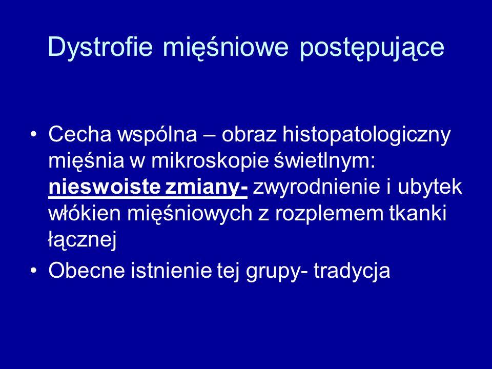 Dystrofie mięśniowe postępujące Cecha wspólna – obraz histopatologiczny mięśnia w mikroskopie świetlnym: nieswoiste zmiany- zwyrodnienie i ubytek włókien mięśniowych z rozplemem tkanki łącznej Obecne istnienie tej grupy- tradycja