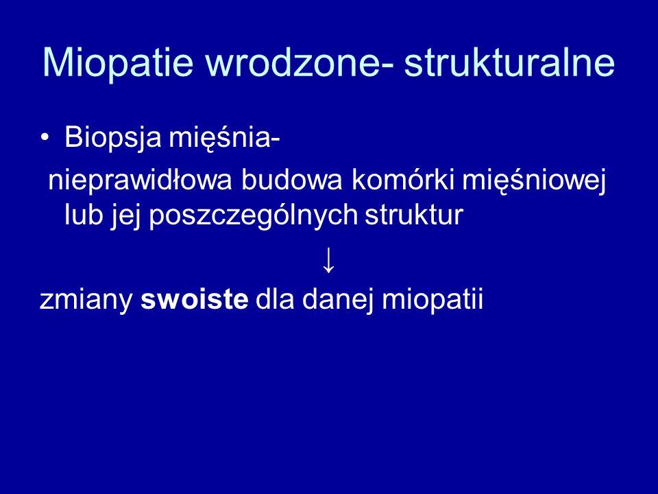 Miopatie wrodzone- strukturalne Biopsja mięśnia- nieprawidłowa budowa komórki mięśniowej lub jej poszczególnych struktur ↓ zmiany swoiste dla danej miopatii