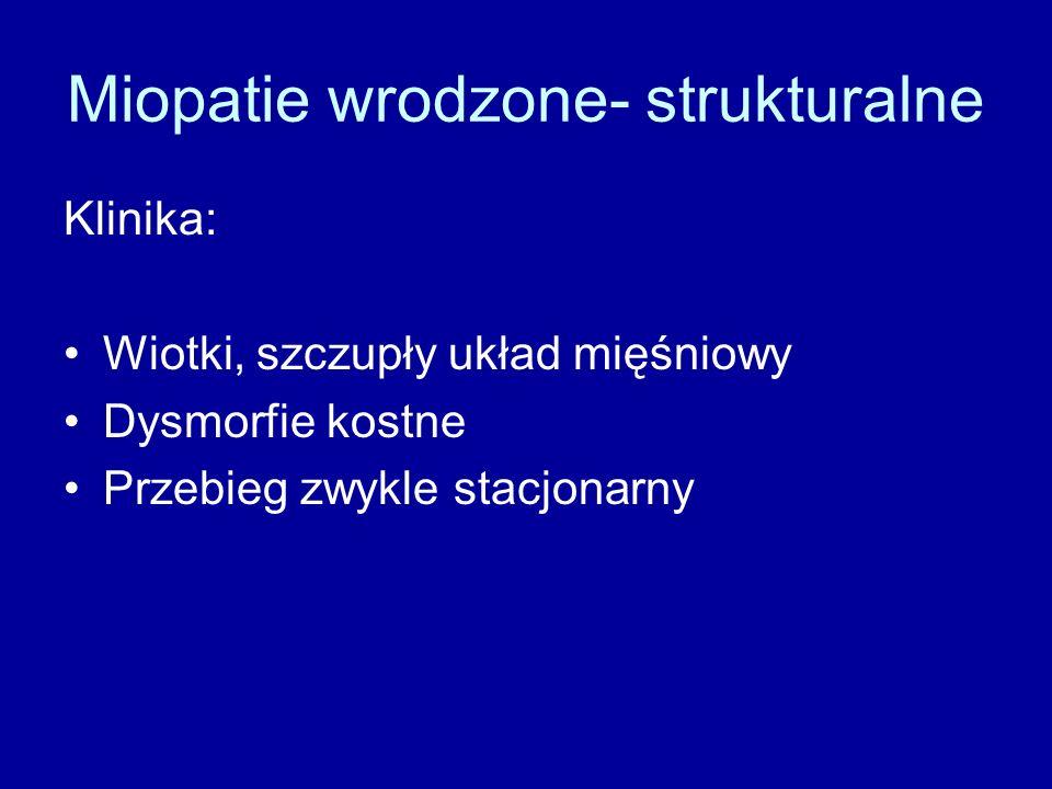 Miopatie wrodzone- strukturalne Klinika: Wiotki, szczupły układ mięśniowy Dysmorfie kostne Przebieg zwykle stacjonarny