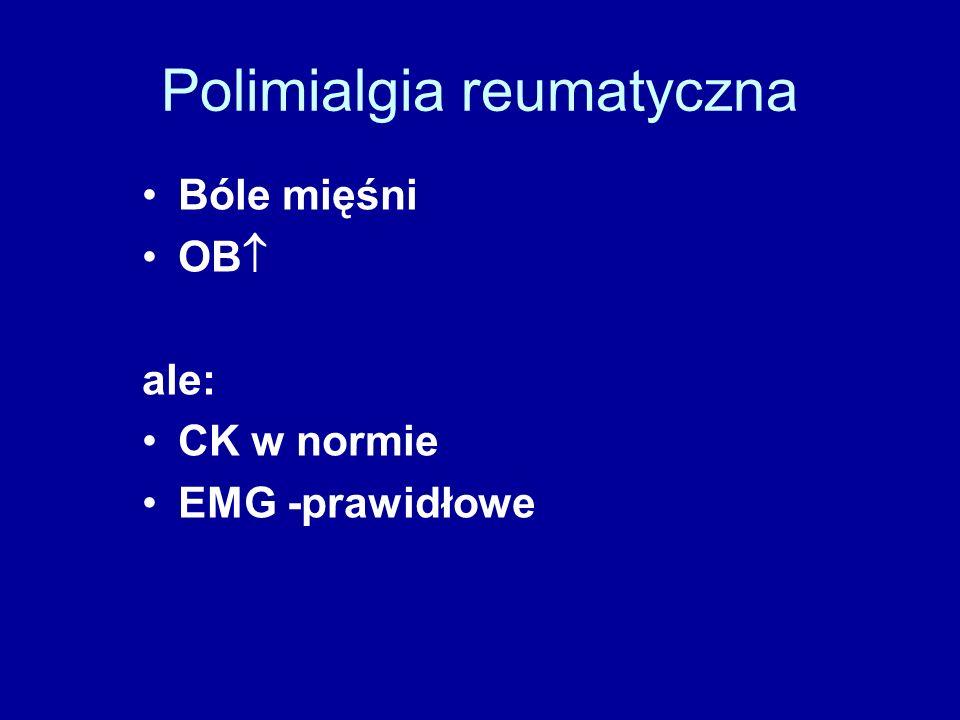 Polimialgia reumatyczna Bóle mięśni OB  ale: CK w normie EMG -prawidłowe