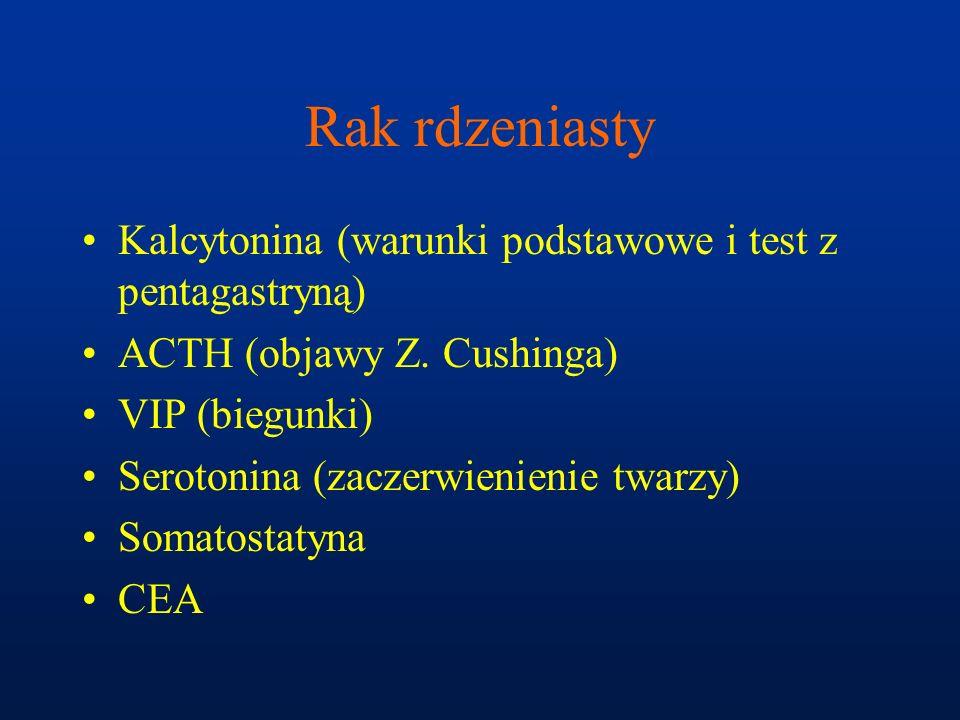 Rak rdzeniasty Kalcytonina (warunki podstawowe i test z pentagastryną) ACTH (objawy Z. Cushinga) VIP (biegunki) Serotonina (zaczerwienienie twarzy) So