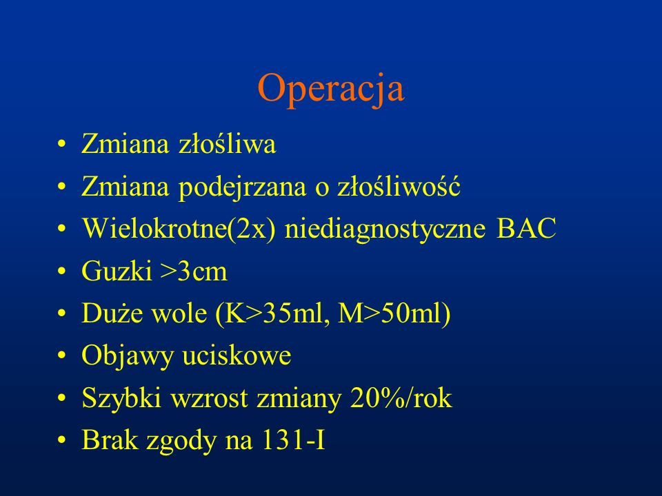 Operacja Zmiana złośliwa Zmiana podejrzana o złośliwość Wielokrotne(2x) niediagnostyczne BAC Guzki >3cm Duże wole (K>35ml, M>50ml) Objawy uciskowe Szy